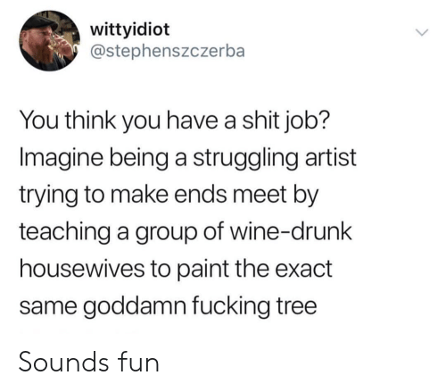 wine drunk: wittyidiot  @stephenszczerba  You think you have a shit job?  Imagine being a struggling artist  trying to make ends meet by  teaching a group of wine-drunk  housewives to paint the exact  same goddamn fucking tree Sounds fun