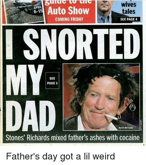 Keith Richards: WIVes  APRIL  Auto Show  tales  COMING FRIDAY  SEE PAGE 4  I SNORTED  MY  SEE  PAGE 3  Keith Richards  Stones' Richards mixed father's ashes with cocaine Father's day got a lil weird