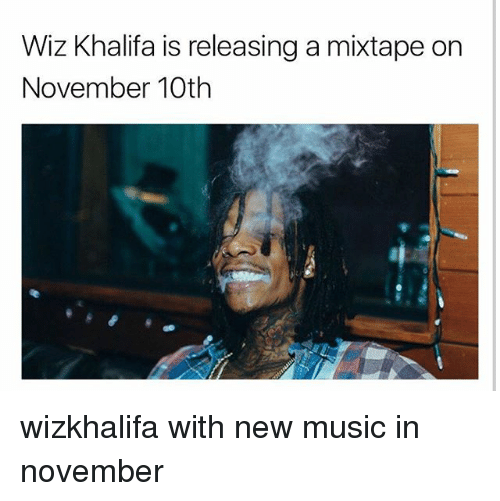 Memes, Music, and Wiz Khalifa: Wiz Khalifa is releasing a mixtape on  November 10th wizkhalifa with new music in november