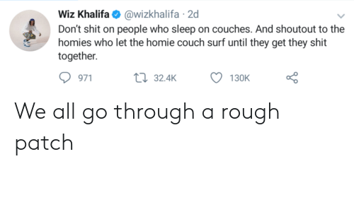 wiz: Wiz Khalifa@wizkhalifa 2d  Don't shit on people who sleep on couches. And shoutout to the  homies who let the homie couch surf until they get they shit  together  971  32.4K  130K We all go through a rough patch