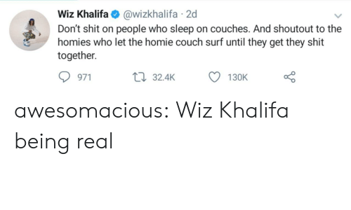 wiz: Wiz Khalifa@wizkhalifa 2d  Don't shit on people who sleep on couches. And shoutout to the  homies who let the homie couch surf until they get they shit  together  971  32.4K  130K awesomacious:  Wiz Khalifa being real