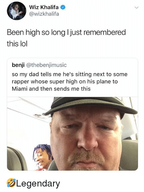 wiz: Wiz Khalifa  @wizkhalifa  Been high so long ljust remembered  this lol  benji @thebenjimusic  so my dad tells me he's sitting next to some  rapper whose super high on his plane to  Miami and then sends me this 🤣Legendary