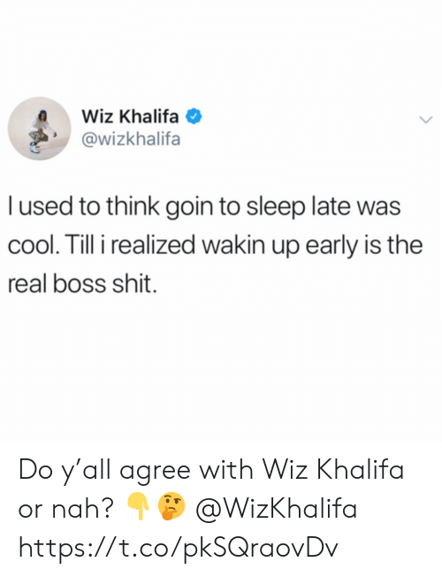 or nah: Wiz Khalifa  @wizkhalifa  l used to think goin to sleep late was  cool. Till i realized wakin up early is the  real boss shit. Do y'all agree with Wiz Khalifa or nah? 👇🤔 @WizKhalifa https://t.co/pkSQraovDv