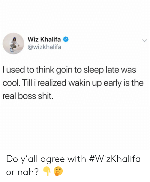 or nah: Wiz Khalifa  @wizkhalifa  l used to think goin to sleep late was  cool. Till i realized wakin up early is the  real boss shit. Do y'all agree with #WizKhalifa or nah? 👇🤔