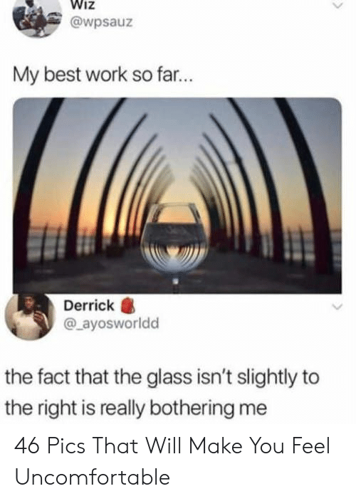 Work, Best, and Glass: Wiz  @wpsauz  My best work so far...  Derrick  @_ayosworldd  the fact that the glass isn't slightly to  the right is really bothering me 46 Pics That Will Make You Feel Uncomfortable