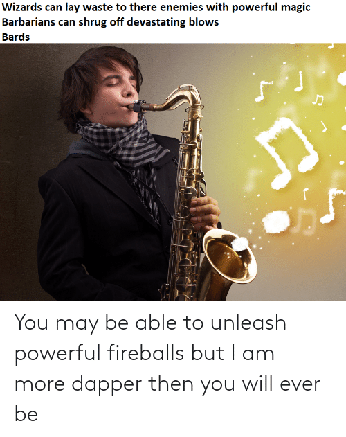 fireballs: Wizards can lay waste to there enemies with powerful magic  Barbarians can shrug off devastating blows  Bards You may be able to unleash powerful fireballs but I am more dapper then you will ever be
