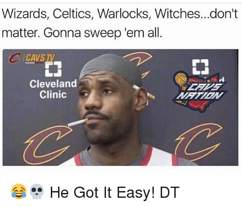 Memes, Celtics, and Cleveland: Wizards, Celtics, Warlocks, Witches...don't  matter. Gonna sweep 'em all  Cleveland  Clinic 😂💀 He Got It Easy! DT