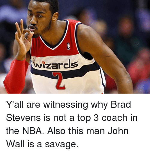 John Wall, Memes, and Nba: Wizards Y'all are witnessing why Brad Stevens is not a top 3 coach in the NBA. Also this man John Wall is a savage.