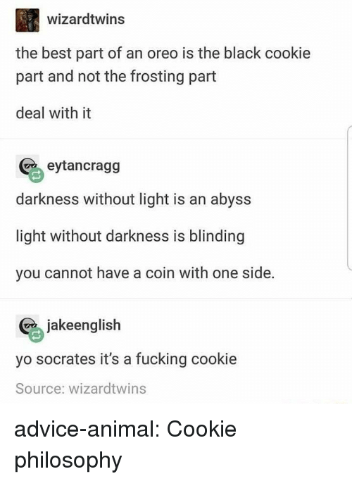 frosting: wizardtwins  the best part of an oreo is the black cookie  part and not the frosting part  deal with it  eytancragg  darkness without light is an abyss  light without darkness is blinding  you cannot have a coin with one side.  jakeglish  yo socrates it's a fucking cookie  Source: wizardtwins advice-animal:  Cookie philosophy