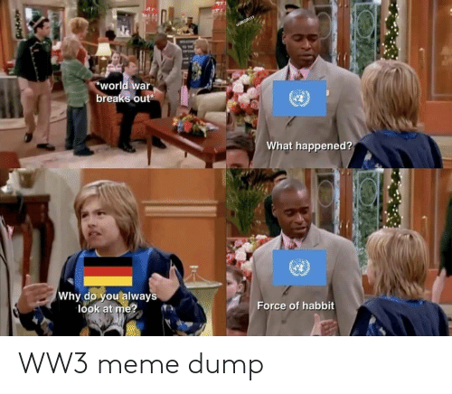 Breaks: wJBGR111  TON  world war  breaks out  What happened?  Why do you always  look at me?  Force of habbit WW3 meme dump