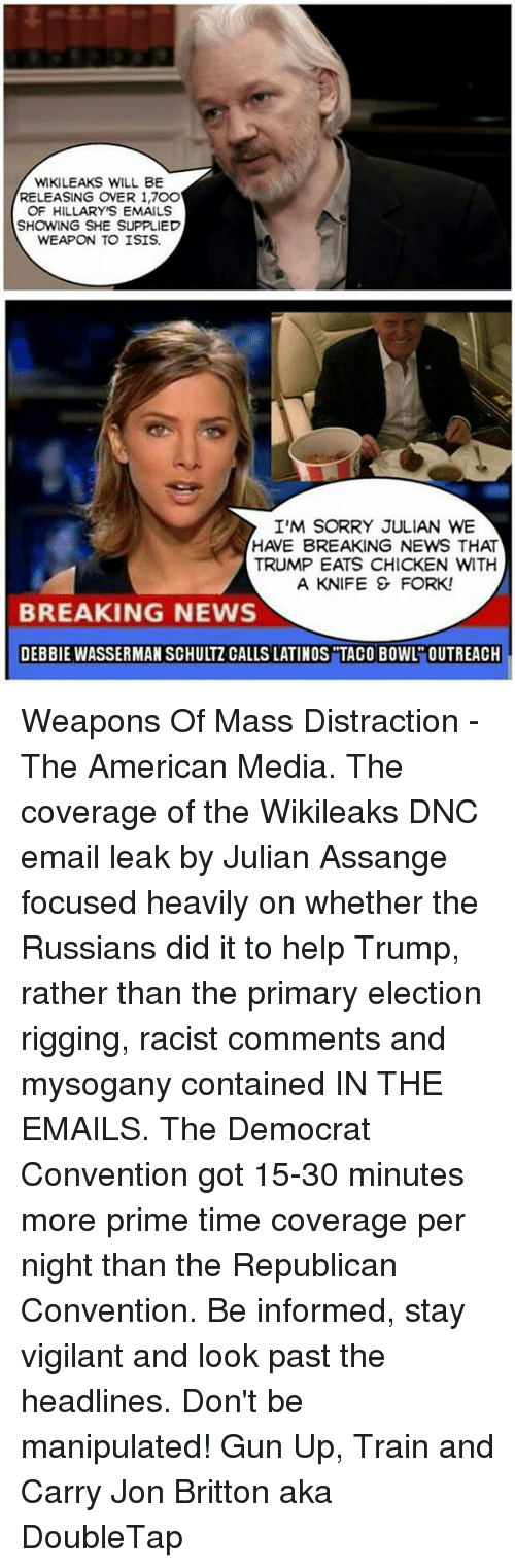 Russians Did It: WKILEAKS WILL BE  RELEASING ONER 1,7OO  OF HILLARYNS EMAILS  SHOWING SHE SUPPLIED  WEAPON TO ISIS.  I'M SORRY JULIAN WE  HAVE BREAKING NEWS THAT  TRUMP EATS CHICKEN WITH  A KNIFE & FORK!  BREAKING NEWS  DEBBIE WASSERMAN SCHULTZ CALLS LATINOS TACO BOWL OUTREACH Weapons Of Mass Distraction - The American Media. The coverage of the Wikileaks DNC email leak by Julian Assange focused heavily on whether the Russians did it to help Trump, rather than the primary election rigging, racist comments and mysogany contained IN THE EMAILS.  The Democrat Convention got 15-30 minutes more prime time coverage per night than the Republican Convention.   Be informed, stay vigilant and look past the headlines. Don't be manipulated!  Gun Up, Train and Carry Jon Britton aka DoubleTap