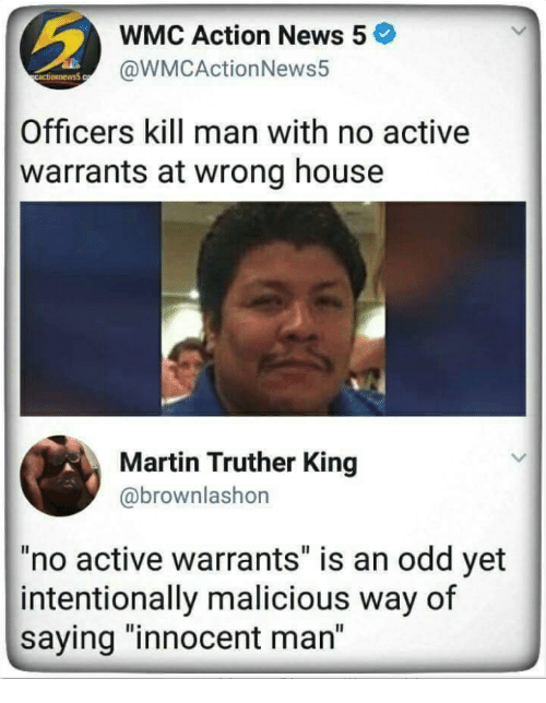 """warrants: WMC Action News 5  @WMCActionNews5  Officers kill man with no active  warrants at wrong house  Martin Truther King  @brownlashon  no active warrants"""" is an odd yet  intentionally malicious way of  saying """"innocent man"""""""