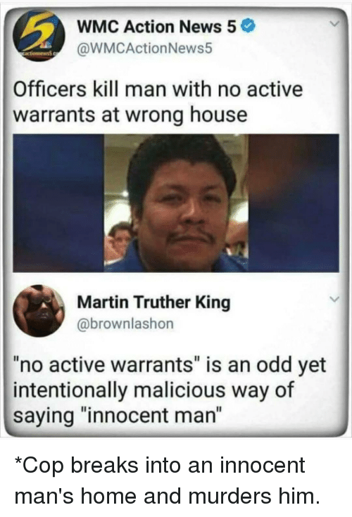 """warrants: WMC Action News 5  @WMCActionNews5  Officers kill man with no active  warrants at wrong house  Martin Truther King  @brownlashon  no active warrants"""" is an odd yet  intentionally malicious way of  saying """"innocent man"""" *Cop breaks into an innocent man's home and murders him."""