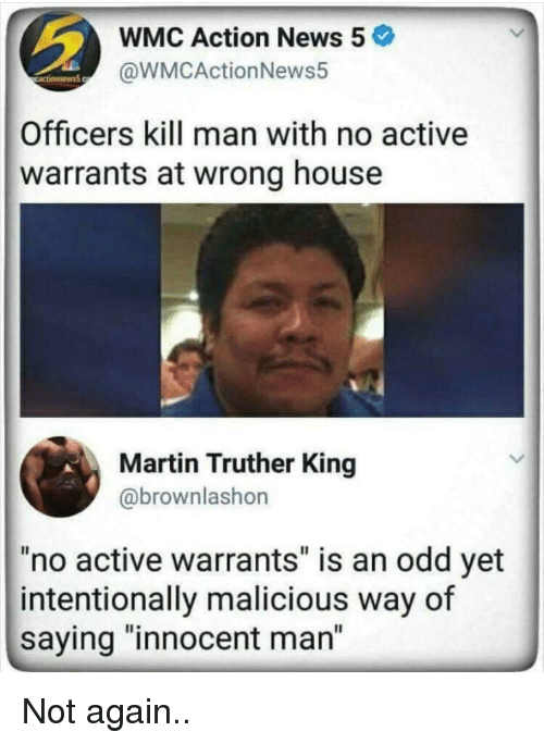 """warrants: WMC Action News 5  @WMCActionNews5  Officers kill man with no active  warrants at wrong house  Martin Truther King  @brownlashon  """"no active warrants"""" is an odd yet  intentionally malicious way of  saying """"innocent man"""" Not again.."""