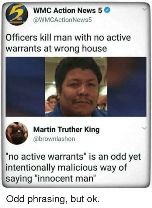 """warrants: WMC Action News 5  @WMCActionNews5  Officers kill man with no active  warrants at wrong house  Martin Truther King  @brownlashon  """"no active warrants"""" is an odd yet  intentionally malicious way of  saying """"innocent man"""" Odd phrasing, but ok."""