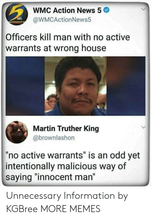 """warrants: WMC Action News 5  @WMCActionNews5  Officers kill man with no active  warrants at wrong house  Martin Truther King  @brownlashon  """"no active warrants"""" is an odd yet  intentionally malicious way of  saying """"innocent man"""" Unnecessary Information by KGBree MORE MEMES"""