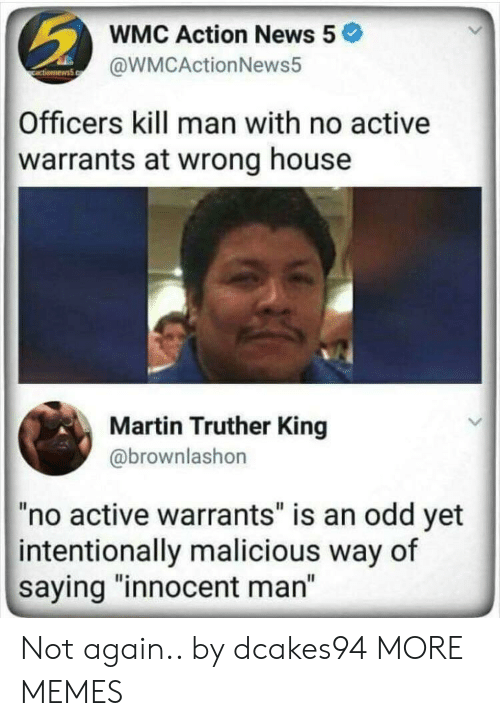 """warrants: WMC Action News 5  @WMCActionNews5  Officers kill man with no active  warrants at wrong house  Martin Truther King  @brownlashon  """"no active warrants"""" is an odd yet  intentionally malicious way of  saying """"innocent man"""" Not again.. by dcakes94 MORE MEMES"""