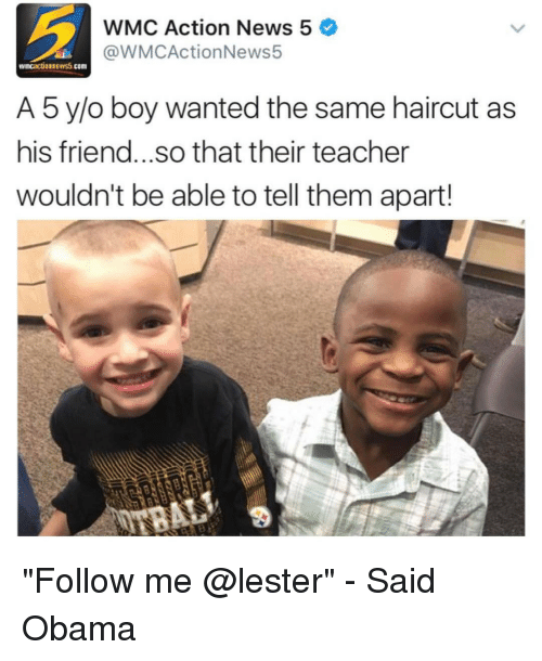 "Haircut, Memes, and 🤖: WMC Action News 5  @WMCActionNews5  wncauctionews5 COTI  A 5 y/o boy wanted the same haircut as  his friend...so that their teacher  wouldn't be able to tell them apart! ""Follow me @lester"" - Said Obama"