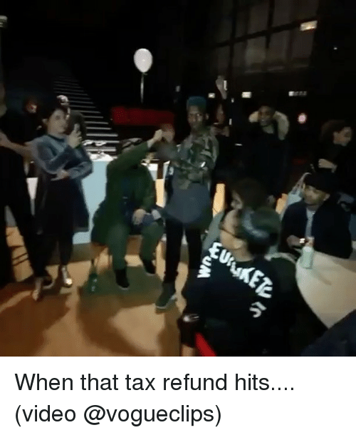 Tax refund: Wn When that tax refund hits.... (video @vogueclips)