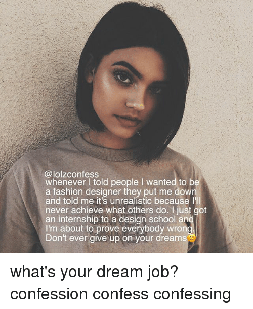 confessional: wnezevere Ssoid people I wanted to b  @lolzconfess  whenever I told people I wanted to b  a fashion designer they put me down  and told me it's unrealistic because l  never achieve what others do. I just got  an internship to a design school an  I'm about to prove everybody wron  Don't ever give up on your dreams what's your dream job? confession confess confessing