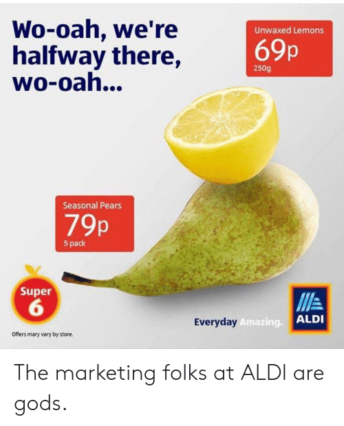 Pears: Wo-oah, we're  halfway there,  wo-oah...  Unwaxed Lemons  69p  250g  Seasonal Pears  79p  5 pack  Super  6  Everyday  Amazing.  ALDI  Offers mary vary by store. The marketing folks at ALDI are gods.