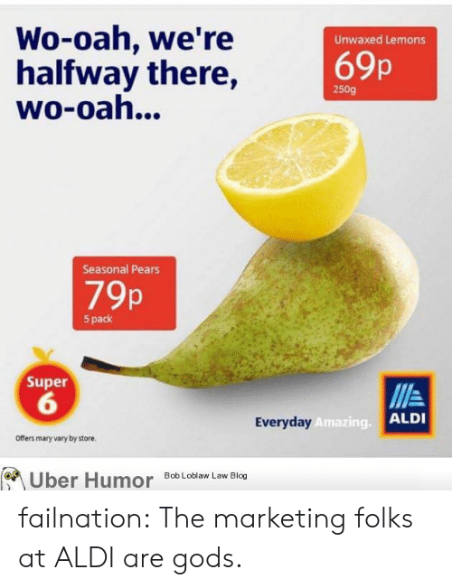 Pears: Wo-oah, we're  halfway there,  wo-oah...  Unwaxed Lemons  69p  250g  Seasonal Pears  79p  5 pack  Super  6  Everyday  Amazing.  ALDI  Offers mary vary by store.  Uber  Humor  Bob Loblaw Law Blog failnation:  The marketing folks at ALDI are gods.