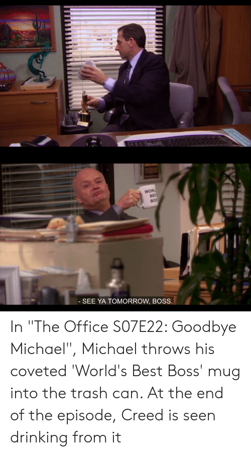 """See Ya Tomorrow: Wo  SEE YA TOMORROW, BOSS In """"The Office S07E22: Goodbye Michael"""", Michael throws his coveted 'World's Best Boss' mug into the trash can. At the end of the episode, Creed is seen drinking from it"""