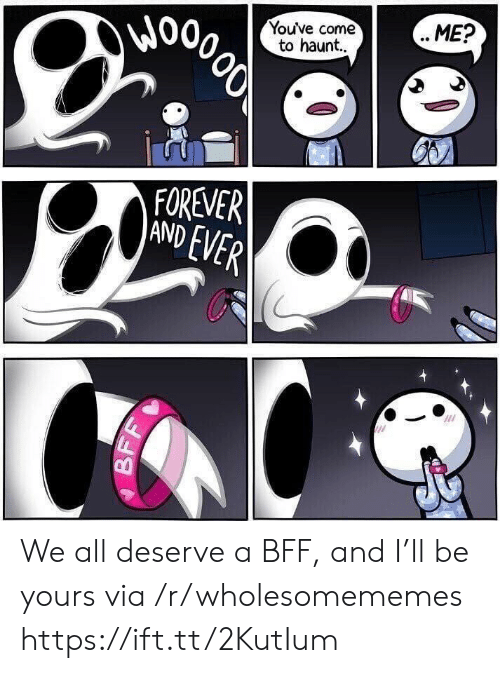 forever and ever: Wo  Youve come  to haunt..  ME?  000లో  FOREVER  AND EVER  BF We all deserve a BFF, and I'll be yours via /r/wholesomememes https://ift.tt/2KutIum