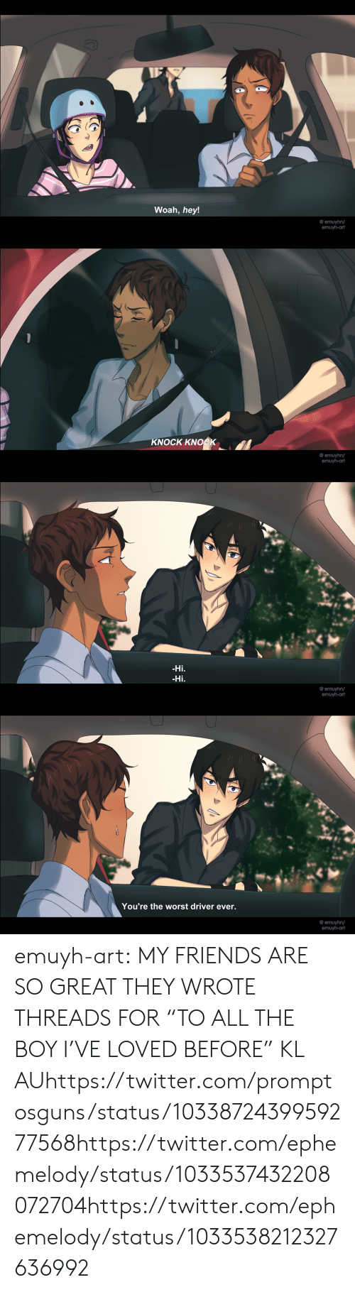 """threads: Woah, hey!  @ emuyhn/   KNOCK KNOCK  @ emuyhn/  emuyh-ar   Hi  Hi.  @ emuyhn/   You're the worst driver ever.  @ emuyhn/ emuyh-art:  MY FRIENDS ARE SO GREAT THEY WROTE THREADS FOR """"TO ALL THE BOY I'VE LOVED BEFORE"""" KL AUhttps://twitter.com/promptosguns/status/1033872439959277568https://twitter.com/ephemelody/status/1033537432208072704https://twitter.com/ephemelody/status/1033538212327636992"""