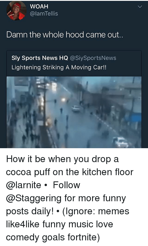 lightening: WOAH  @lamTellis  Damn the whole hood came out..  Sly Sports News HQ @SiySportsNews  Lightening Striking A Moving Car!! How it be when you drop a cocoa puff on the kitchen floor @larnite • ➫➫➫ Follow @Staggering for more funny posts daily! • (Ignore: memes like4like funny music love comedy goals fortnite)