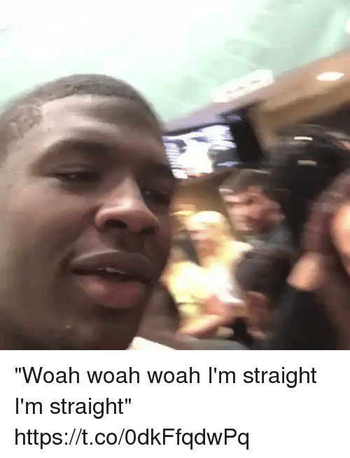 "Blackpeopletwitter, Straight, and Woah: ""Woah woah woah I'm straight I'm straight"" https://t.co/0dkFfqdwPq"