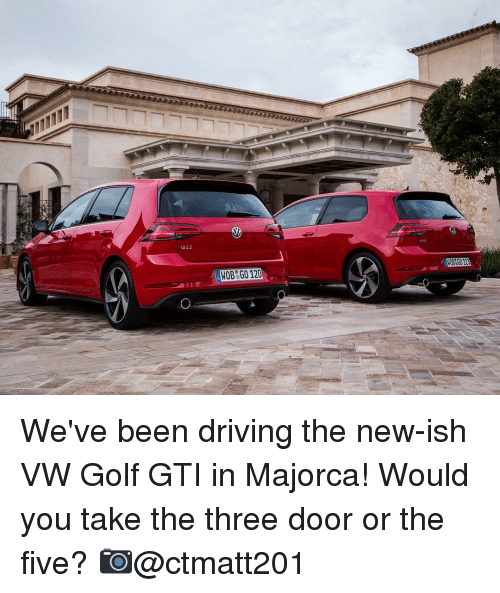 Memes, 🤖, and Vw Golf: WOB G0120 We've been driving the new-ish VW Golf GTI in Majorca! Would you take the three door or the five? 📷@ctmatt201