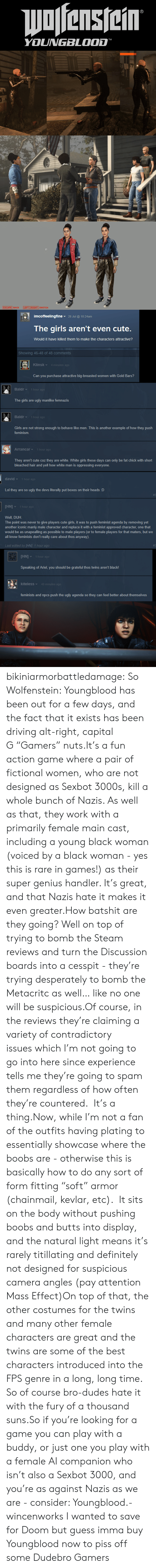 "Feminism: Wofenstein  YOUNGBLOOD  5   MAR  ESCAPE BACK  LEFT RIGHT SWITCH   26 Jul@ 10:24am  imcoffeelingfine  The girls aren't even cute.  Would it have killed them to make the characters attractive?  Showing 46-48 of 48 comments  Klinsk  4 minutes ag0  Can you purchase attractive big-breasted women with Gold Bars?  Baldr  1 hour ago  The girls are ugly manlike femnazis  Baldr  1 hour ago  Girls are not strong enough to behave like men. This is another example of how they push  feminism  Arrancar  1 hour ago  They aren't cute coz they are white. White girls these days can only be fat chick with short  bleached hair and yell how white man is oppressing everyone.  david  1 hour ago  Lol they are so ugly the devs literally put boxes on their heads :D  #3  [HN]  1 hour ago  Well, DUH  The point was never to give players cute girls, it was to push feminist agenda by removing yet  another iconic manly male character and replace it with a feminist approved character, one that  would be as unapealling as possible to male players (or to female players for that maters, but we  all know feminists don't really care about thos anyway).  Last edited by [HN 1 hour ago  #3  [HN]  1 hour ago  Speaking of Ariel, you should be grateful thos twins aren't black  kiteless  40 minutes ago  feminists and npcs push the ugly agenda so they can feel better about themselves   30 bikiniarmorbattledamage:  So Wolfenstein: Youngblood has been out for a few days, and the fact that it exists has been driving alt-right, capital G ""Gamers"" nuts.It's a fun action game where a pair of fictional women, who are not designed as Sexbot 3000s, kill a whole bunch of Nazis. As well as that, they work with a primarily female main cast, including a young black woman (voiced by a black woman - yes this is rare in games!) as their super genius handler. It's great, and that Nazis hate it makes it even greater.How batshit are they going? Well on top of trying to bomb the Steam reviews and turn the Discussion boards into a cesspit - they're trying desperately to bomb the Metacritc as well… like no one will be suspicious.Of course, in the reviews they're claiming a variety of contradictory issues which I'm not going to go into here since experience tells me they're going to spam them regardless of how often they're countered.  It's a thing.Now, while I'm not a fan of the outfits having plating to essentially showcase where the boobs are - otherwise this is basically how to do any sort of form fitting ""soft"" armor (chainmail, kevlar, etc).  It sits on the body without pushing boobs and butts into display, and the natural light means it's rarely titillating and definitely not designed for suspicious camera angles (pay attention Mass Effect)On top of that, the other costumes for the twins and many other female characters are great and the twins are some of the best characters introduced into the FPS genre in a long, long time.  So of course bro-dudes hate it with the fury of a thousand suns.So if you're looking for a game you can play with a buddy, or just one you play with a female AI companion who isn't also a Sexbot 3000, and you're as against Nazis as we are - consider: Youngblood.- wincenworks  I wanted to save for Doom but guess imma buy Youngblood now to piss off some Dudebro Gamers"