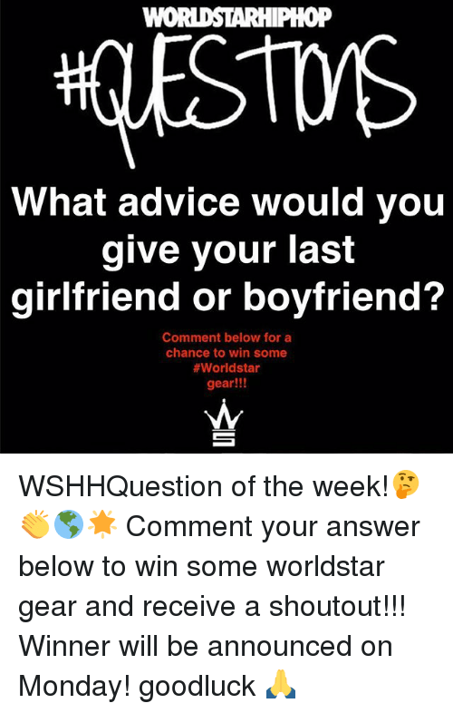 Advice, Memes, and Worldstar: WOi  oP  What advice would you  give your last  girlfriend or boyfriend?  Comment below for a  chance to win some  #worldstar  gear!!! WSHHQuestion of the week!🤔👏🌎🌟 Comment your answer below to win some worldstar gear and receive a shoutout!!! Winner will be announced on Monday! goodluck 🙏