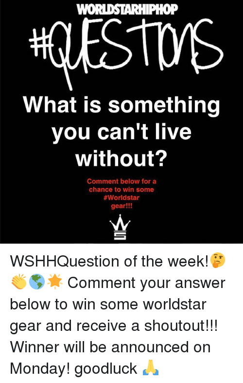 Memes, Worldstar, and Live: WOi  oP  What is something  you can't live  without?  Comment below for a  chance to win some  #worldstar  gear!!! WSHHQuestion of the week!🤔👏🌎🌟 Comment your answer below to win some worldstar gear and receive a shoutout!!! Winner will be announced on Monday! goodluck 🙏