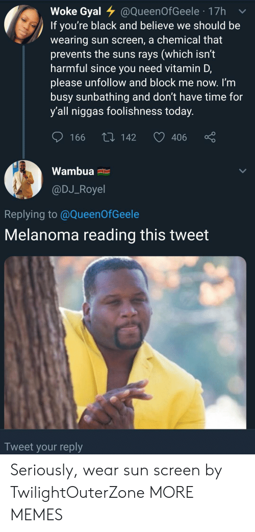 dont-have-time: Woke Gyal @QueenOfGeele 17h  If you're black and believe we should be  wearing sun screen, a chemical that  prevents the suns rays (which isn't  harmful since you need vitamin D,  please unfollow and block me now. I'm  busy sunbathing and don't have time for  y'all niggas foolishness today.  L142  406  166  Wambua  @DJ_Royel  Replying to @QueenOfGeele  Melanoma reading this tweet  Tweet your reply Seriously, wear sun screen by TwilightOuterZone MORE MEMES