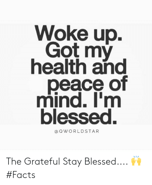 worldstar: Woke up.  Got my  health and  peace of  mind. I'm  blessed.  @ Q WORLDSTAR The Grateful Stay Blessed.... 🙌 #Facts
