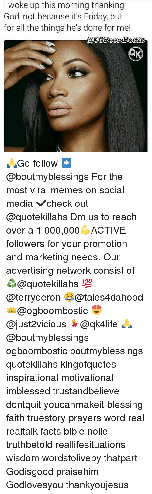 fridays: woke up this morning thanking  God, not because it's Friday, but  for all the things he's done for me!  Bostic  COO 🙏Go follow ➡@boutmyblessings For the most viral memes on social media ✔check out @quotekillahs Dm us to reach over a 1,000,000💪ACTIVE followers for your promotion and marketing needs. Our advertising network consist of ♻@quotekillahs 💯@terryderon 😂@tales4dahood 👑@ogboombostic 😍@just2vicious 💃@qk4life 🙏@boutmyblessings ogboombostic boutmyblessings quotekillahs kingofquotes inspirational motivational imblessed trustandbelieve dontquit youcanmakeit blessing faith truestory prayers word real realtalk facts bible nolie truthbetold reallifesituations wisdom wordstoliveby thatpart Godisgood praisehim Godlovesyou thankyoujesus