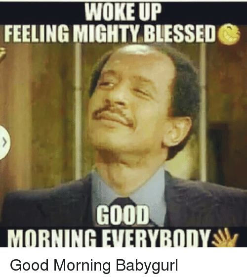 Blessed, Memes, and Ups: WOKE WOKE UP  FEELING MIGHTY BLESSED  GOOD  MORNING EVERYBODY Good Morning  Babygurl