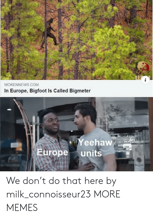 Bigfoot: WOKENNEWS.COM  In Europe, Bigfoot Is Called Bigmeter  Yeehaw  Europe  units We don't do that here by milk_connoisseur23 MORE MEMES