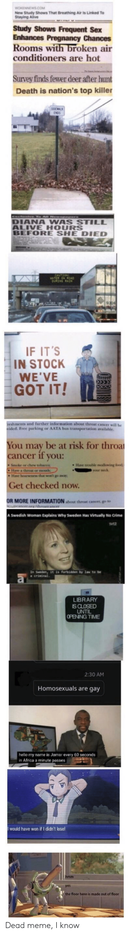 throat cancer: WOKENNEWS.COM  New Study Shows That Breathing Air is Linked To  Staying Alive  Study Shows Frequent Sex  Enhances Pregnancy Chances  Rooms with broken air  conditioners are hot  Survey finds fewer deer after hunt  Death is nation's top killer  tve To AnNewepe  DIANA WAS STILL  ALIVE HOURS  BEFORE SHE DIED  SAVTRON  ATERNRDAD  DuNN RASN  IF IT'S  IN STOCK  WE'VE  GOT IT!  reshments and further information about throat cancer will be  ided. Free parking or AATA bus transportation available.  You may be at risk for throa  cancer if you:  Have trouble swallowing fiood  Smoke or chew tobacco  Hase a throat or mouth;  He hoarseoes that wn' go away  your neck  Get checked now.  OR MORE INFORMATION aout throat cancer, go to  mcancer.org/hroatcancer  A Swedish Woman Explains Why Sweden Has Virtually No Crime  In Sweden, it is forbidden by law to be  crininal  LIBRARY  IS CLOSED  UNTIL  OPENING TIME  2:30 AM  Homosexuals are gay  hello my name is Jamar every 60 seconds  in Africa a minute passes  would have won if I didn't lose!  hmm  the floor here is made out of floor Dead meme, I know