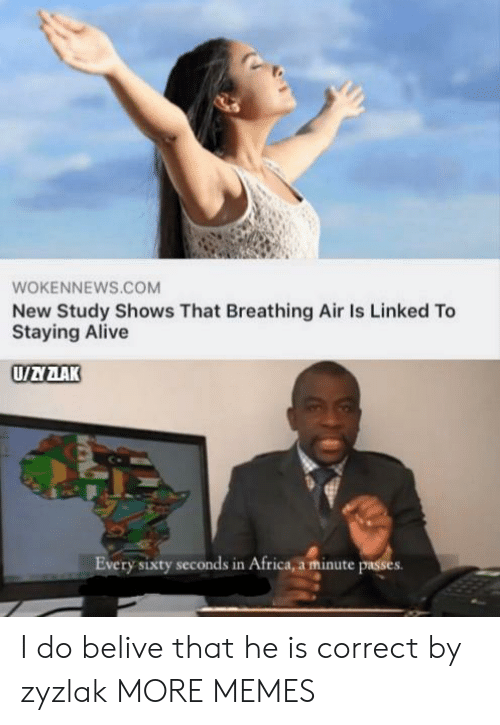 Africa, Alive, and Dank: WOKENNEWS.COM  New Study Shows That Breathing Air Is Linked To  Staying Alive  UAZAK  Every sixty seconds in Africa, a minute passes I do belive that he is correct by zyzlak MORE MEMES