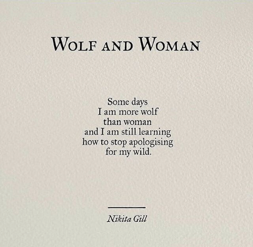 Some Days: WOLF ANDWOMAN  Some days  I am more wolf  than woman  and I am still learning  how to stop apologising  wild.  for  my  Nikita Gill