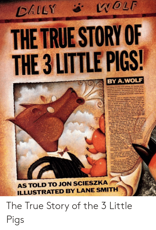 illustrated: WOLF  DAILY  THE TRUE STORY OF  THE 3 LITTLE PIGS!  BY A.WOLF  am, ed  M of Ptt  r the  Thn  b  Ne  Pam  pan  seen  Nav Ci  Cmma  init  re  The bd n f n  the fint ll  3  AS TOLD TO JON SCIESZKA  ILLUSTRATED BY LANE SMITH The True Story of the 3 Little Pigs