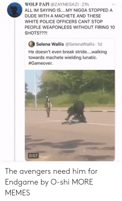 Selena: WOLF PAPİ @ZAYNEGAZI-21h  ALL IM SAYING IS....MY NIGGA STOPPED A  DUDE WITH A MACHETE AND THESE  WHITE POLICE OFFICERS CANT STOP  PEOPLE WEAPONLESS WITHOUT FIRING 10  SHOTS???!  Selena Wallis @SelenaWallis 1d  He doesn't even break stride...walking  towards machete wielding lunatic.  #Gameover.  0:07 The avengers need him for Endgame by O-shi MORE MEMES