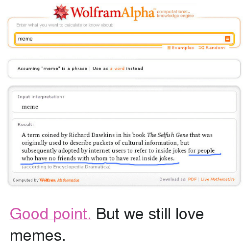 """Meme Examples: Wolfram Alpha  computational.  knowledge engine  Enter what you want to calculate or know about  meme  Examples Random  Assuming """"meme"""" is a phrase Use as a word instead  Input interpretation:  mem  Result:  A term coined by Richard Dawkins in his book The Selfish Gene that was  originally used to describe packets of cultural information, but  subsequently adopted by internet users to refer to inside jokes for people  who have no friends with whom to have real inside jokes  (according to Encyclopedia Dramatica)  Computed by Wolfram Maticr  Download as: PDF Live Mathematica <p><a target=""""_blank"""" href=""""http://www.wolframalpha.com/input/?i=meme"""">Good point.</a>But we still love memes.</p>"""