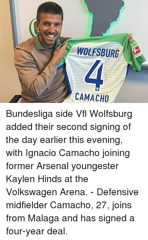 Arsenal, Memes, and Wolfsburg: WOLFSBURG  CAMACHO Bundesliga side Vfl Wolfsburg added their second signing of the day earlier this evening, with Ignacio Camacho joining former Arsenal youngester Kaylen Hinds at the Volkswagen Arena. - Defensive midfielder Camacho, 27, joins from Malaga and has signed a four-year deal.