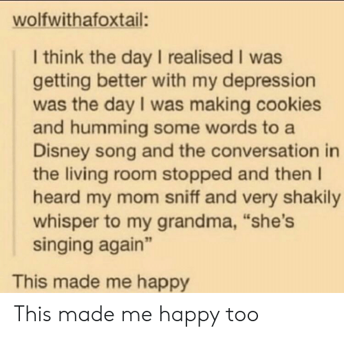 """Getting Better: wolfwithafoxtail:  I think the day I realised I was  getting better with my depression  was the day I was making cookies  and humming some words to a  Disney song and the conversation in  the living room stopped and then I  heard my mom sniff and very shakily  whisper to my grandma, """"she's  singing again""""  This made me happy This made me happy too"""
