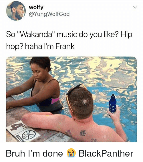 "Bruh, Memes, and Music: wolfy  @YungWolfGod  So ""Wakanda"" music do you like? Hip  hop? haha I'm Frank  経 Bruh I'm done 😭 BlackPanther"