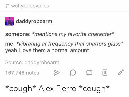 Favorite Character: wolfypuppypiles  daddyroboarm  someone: *mentions my favorite character*  me: vibrating at frequency that shatters glass*  yeah I love them a normal amount  Source: daddyroboarm  167,746 notes *cough* Alex Fierro *cough*